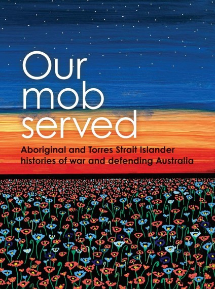 Our Mob Served: Aboriginal and Torres Strait Islander Histories of War and Defending Australia