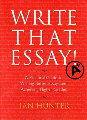 Write That Essay: a Practical Guide to Writing Better Essays and Achieving Higher Grades