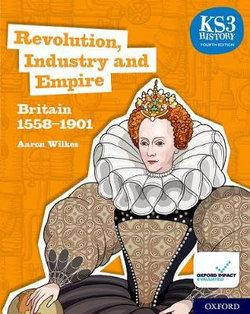 KS3 History : Revolution, Industry and Empire: Britain 1558-1901 Student Book