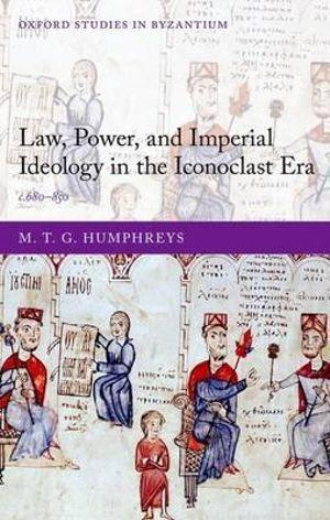 Law, Power, and Imperial Ideology in the Iconoclast Era c.680-850