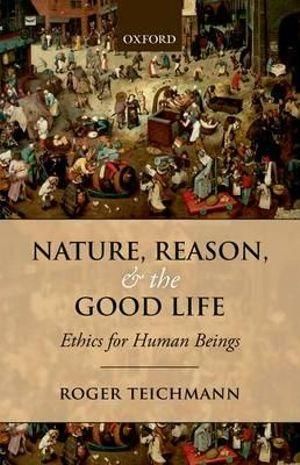Nature, Reason, and the Good Life Ethics for Human Beings