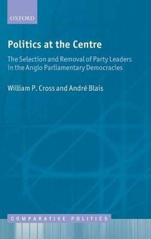 Politics at the Centre: The Selection and Removal of Party Leaders in the