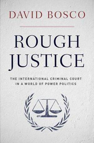 Rough Justice: The International Criminal Court's Battle to Fix the World,