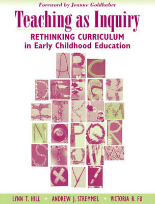 Teaching as Inquiry: Rethinking Curriculum in Early Childhood Education with a Foreword by Jeanne Goldhaber