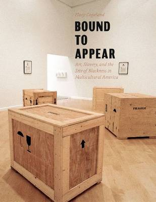 Bound to Appear: Art, Slavery, and the Site of Blackness in Multicultural America