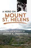 Hero on Mount St. Helens: The Life and Legacy of David A. Johnston