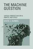 Machine Question: Critical Perspectives on AI, Robots, and Ethics