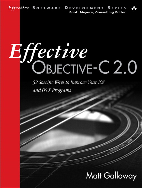 Effective Objective-C 2.0: 52 Specific Ways to Improve Your iOS and OS X Programs