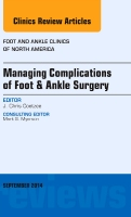Managing Complications of Foot and Ankle Surgery, An issue of Foot and Ankle Clinics of North America