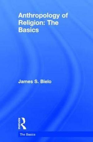 Anthropology of Religion: The Basics