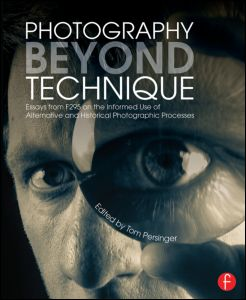 Photography Beyond Technique: Essays from F295 on the Informed Use of Alternative and Historical Photographic Processes