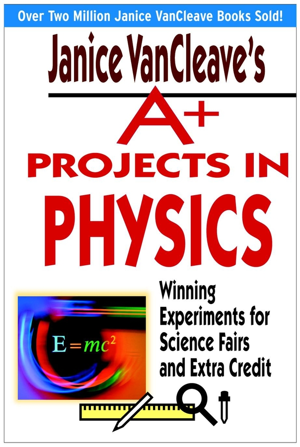 Janice VanCleave's A+ Projects in Physics