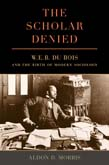 Scholar Denied: W. E. B. Du Bois and the Birth of Modern Sociology