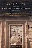 Constantine and the Captive Christians of Persia: Martyrdom and Religious Identity in Late Antiquity
