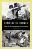 Films for the Colonies: Cinema and the Preservation of the British Empire