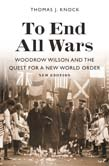 To End All Wars: Woodrow Wilson and the Quest for a New World Order New Edition