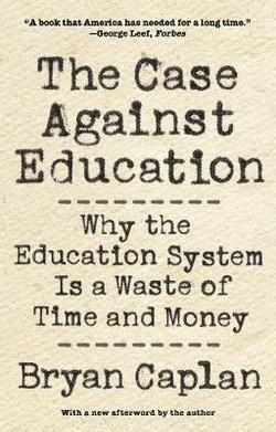 Case against Education: Why the Education System Is a Waste of Time and Money