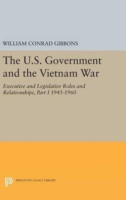 U.S. Government and the Vietnam War: Executive and Legislative Roles and Relationships, Part I: 1945-1960