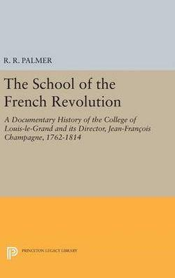School of the French Revolution: A Documentary History of the College of Louis-le-Grand and its Director, Jean-François Champagne, 1762-1814