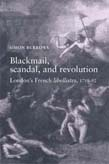 Blackmail, Scandal, and Revolution: London's French Libellistes, 1758-92