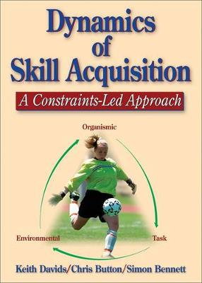 Dynamics of Skill Acquisition : A Constraints-Led Approach