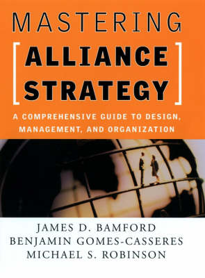 Mastering Alliance Strategy : A Comprehensive Guide To Design, Management & Organisation