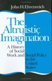 Altruistic Imagination: A History of Social Work and Social Policy in the United States