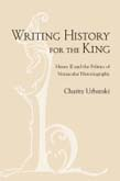Writing History for the King: Henry II and the Politics of Vernacular Historiography
