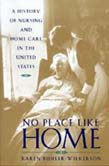 No Place Like Home: A History of Nursing and Home Care in the United States (POD)