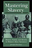 Mastering Slavery: Memory, Family, and Identity in Women's Slave Narratives