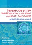 Health Care System Transformation for Nursing and Health Care Leaders: Implementing a Culture of Caring