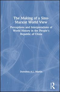 The Making of a Sino-Marxist World View: Perceptions and Interpretations of World History in the People's Republic of China