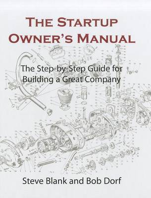 The Startup Owner's Manual. Vol. 1: The Step-by-step Guide for Building a Great Company