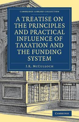 A Treatise on the Principles and Practical Influence of Taxation and the Funding System