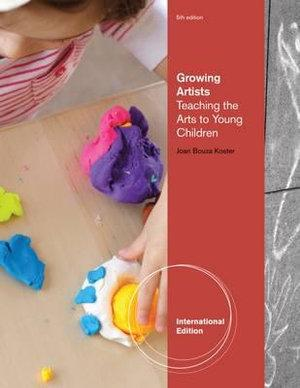 Growing Artists : Teaching the Arts to Young Children, International Edition