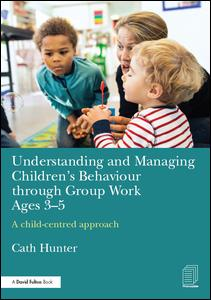 Understanding and Managing Children's Behaviour through Group Work Ages 3-5