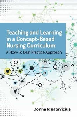 Teaching And Learning In A Concept-Based Nursing Curriculum A How-To Best Practice Approach