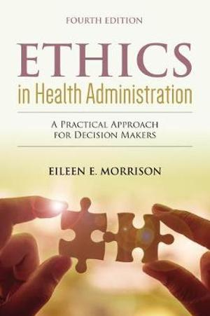 Ethics In Health Administration: A Practical Approach For Decision Makers A Practical Approach for Decision Makers