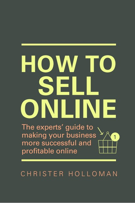 How to Sell Online: The experts' guide to making your business more successful and profitable online