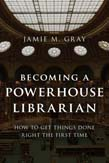 Becoming a Powerhouse Librarian: How to Get Things Done Right the First Time
