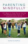 Parenting Mindfully: 101 Ways to Help Raise Caring and Responsible Kids in an Unpredictable World