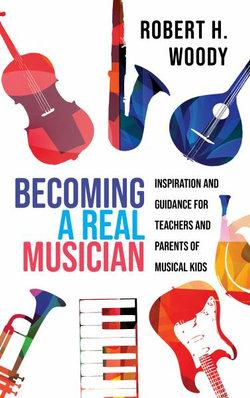 Becoming a Real Musician: Inspiration and Guidance for Teachers and Parents of Musical Kids