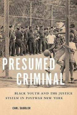 Presumed Criminal: Black Youth and the Justice System in Postwar New York