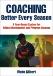 Coaching Better Every Season : A Year-Round System for Athlete Development and Program Success