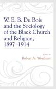 W. E. B. Du Bois and the Sociology of the Black Church and Religion, 1897 - 1914