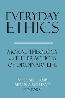 Everyday Ethics: Moral Theology and the Practices of Ordinary Life