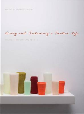 Living and Sustaining a Creative Life: Essays by 40 Working Artists