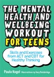 Mental Health and Wellbeing Workout for Teens: Skills and Exercises from ACT and CBT for Healthy Thinking