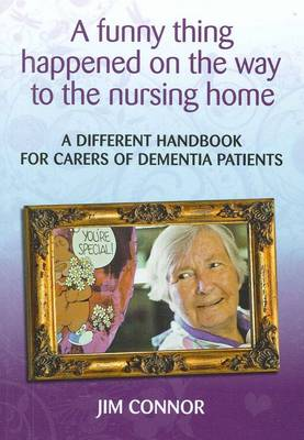 A Funny Thing Happened on the Way to the Nursing Home: A Different Handbook for Carers of Dementia Patients