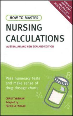 How to Master Nursing Calculations Australian & New Zealand Edition: Pass Numeracy Tests & Make Sense of Drug Dosage Charts